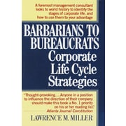 Barbarians to Bureaucrats Corporate Life Cycle Strategies Lawrence M. Miller Paperback