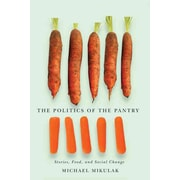 The Politics of the Pantry: Stories, Food, and Social Change Michael Mikulak Hardcover