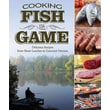Cooking Fish & Game: Delicious Recipes from Shore Lunches to Gourmet Dinners