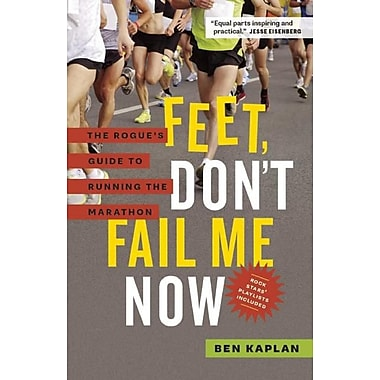 Feet, Don't Fail Me Now: The Rogue's Guide to Running the Marathon