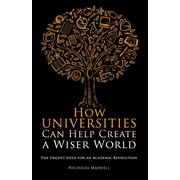 How Universities Can Help Create a Wiser World: The Urgent Need for an Academic Revolution