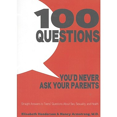 100 Questions You'd Never Ask Your Parents: Straight Answers to Teens