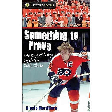 Something to Prove: The story of hockey tough guy Bobby Clarke (Lorimer Recordbooks)