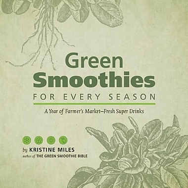 Green Smoothies for Every Season: A Year of Farmers Market-Fresh Super Drinks