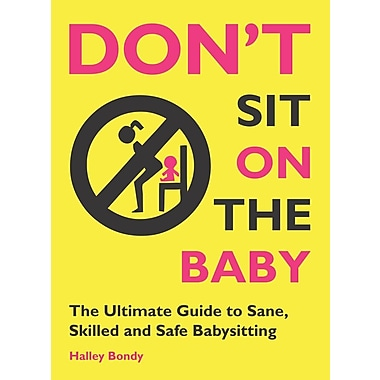 Don't Sit On the Baby!: The Ultimate Guide to Sane, Skilled, and Safe Babysitting
