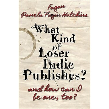 What Kind of Loser Indie Publishes, and How Can I Be One, Too?