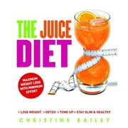 The Juice Diet: * Lose Weight * Detox * Tone Up * Stay Slim & Healthy