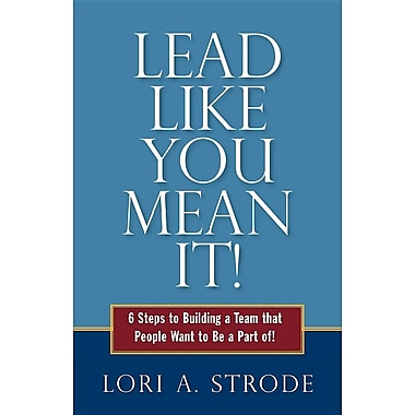 Lead Like You Mean It!: 6 Steps to Building a Team That People Want to Be a Part of!