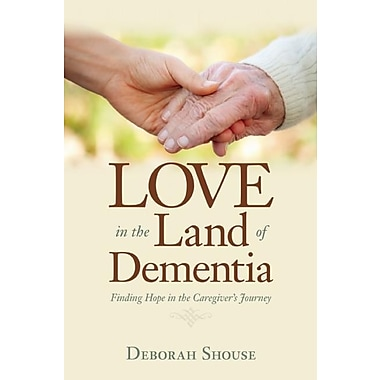 Love in the Land of Dementia: Finding Hope in the Caregiver's Journey