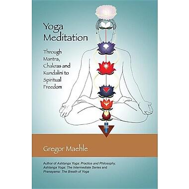 Yoga Meditation: Through Mantra, Chakras and Kundalini to Spiritual Freedom