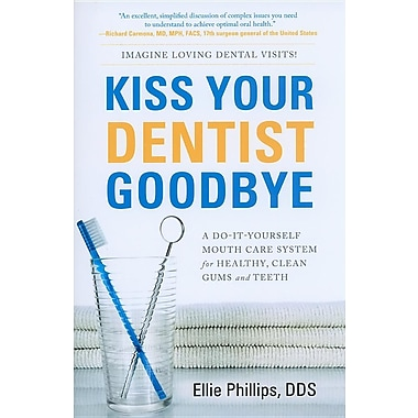 Kiss Your Dentist Goodbye: A Do-It-Yourself Mouth Care System for Healthy, Clean Gums and Teeth