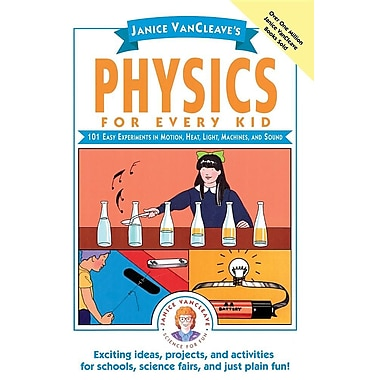 Physics for Every Kid: 101 Easy Experiments in Motion, Heat, Light, Machines, and Sound