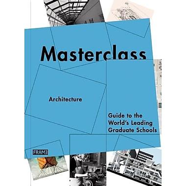 Masterclass: Architecture: Guide to the World's Leading Graduate Schools