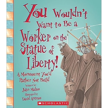 You Wouldn't Want to Be a Worker on the Statue of Liberty!: A Monument You'd Rather Not Build