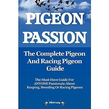 Pigeon Passion. the Complete Pigeon and Racing Pigeon Guide.