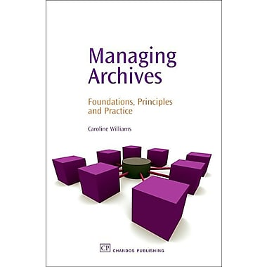 Managing Archives: Foundations, Principles and Practice (Chandos Information Professional Series)