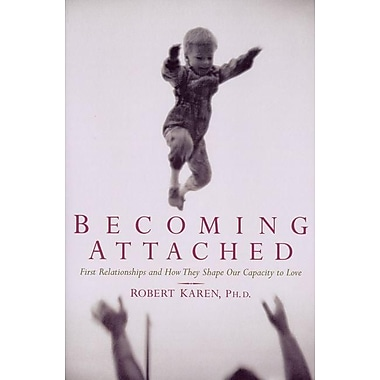 Becoming Attached: First Relationships and How They Shape Our Capacity to Love