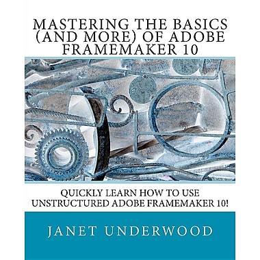 Mastering the Basics (and more) of Adobe FrameMaker 10