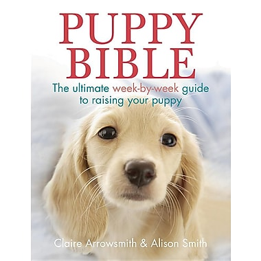 Puppy Bible: The Ultimate Week-by-Week Guide to Raising Your Puppy