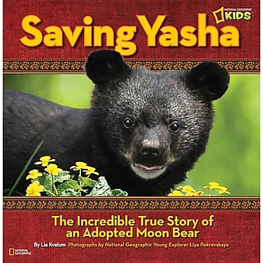 Saving Yasha: The Incredible True Story of an Adopted Moon Bear (National Geographic Kids)