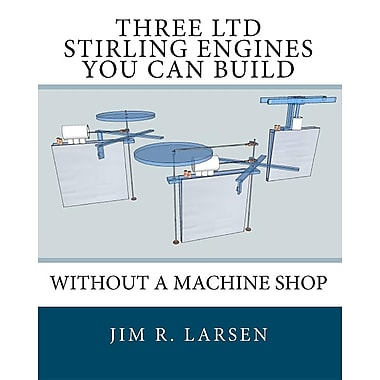 Three LTD Stirling Engines You Can Build Without a Machine Shop: An Illustrated Guide