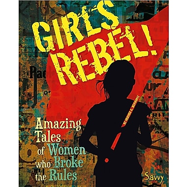 Girls Rebel!: Amazing Tales of Women Who Broke the Mold (Girls Rock!)