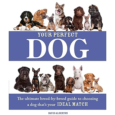 Your Perfect Dog: The Ultimate Breed-by-Breed Guide to Choosing a Dog that's Your Ideal Match