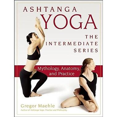 Ashtanga Yoga - The Intermediate Series: Mythology, Anatomy, and Practice