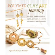 Polymer Clay Art Jewelry: How to Make Polymer Clay Jewelry Projects Using New Techniques