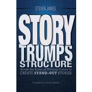 Story Trumps Structure: How to Write Unforgettable Fiction by Breaking the Rules