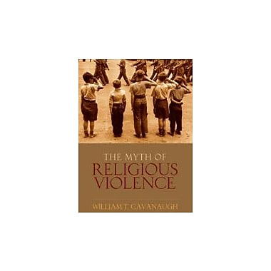 The Myth of Religious Violence: Secular Ideology and the Roots of Modern Conflict, New Book (9780195385045)