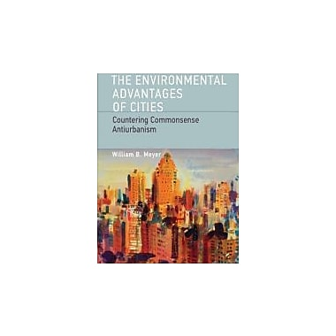 The Environmental Advantages of Cities: Countering Commonsense Antiurbanism, New (9780262518468)