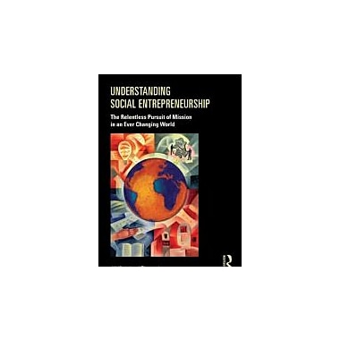 Understanding Social Entrepreneurship: The Relentless Pursuit of Mission in an Ever Changing World, Used Book (9780415884891)
