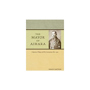 The Mayor of Aihara: A Japanese Villager and His Community, 1865-1925, New Book (9780520258594)