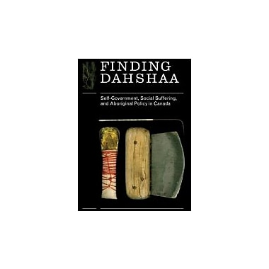 Finding Dahshaa: Self-Government, Social Suffering, and Aboriginal Policy in Canada, New Book (9780774816250)