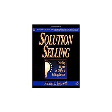Solution Selling: Creating Buyers in Difficult Selling Markets, New Book (9780786303151)