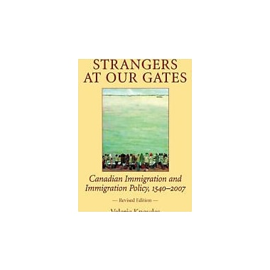 Strangers at Our Gates: Canadian Immigration and Immigration Policy, 1540-2006 Revised Edition, New Book (9781550026986)
