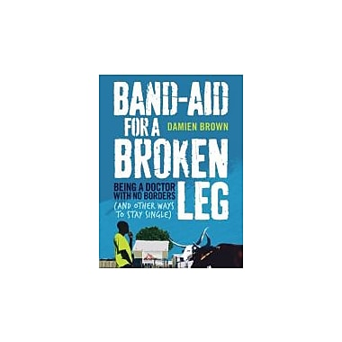 Band-Aid for a Broken Leg: Being a Doctor with No Borders (and Other Ways to Stay Single), Used Book (9781743315569)