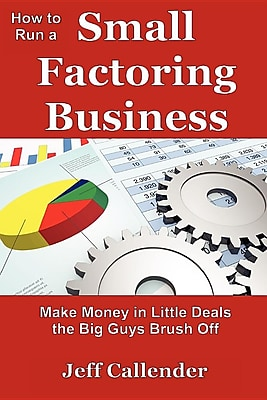 How to Run a Small Factoring Business: Make Money in Little Deals the Big Guys Brush Off 1293799