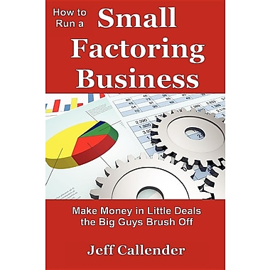 How to Run a Small Factoring Business: Make Money in Little Deals the Big Guys Brush Off