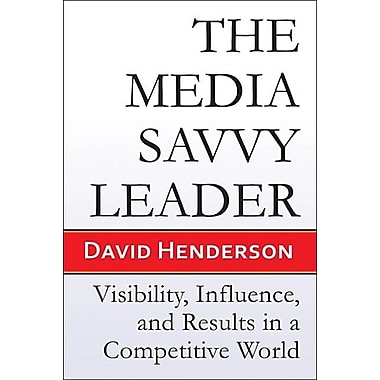 The Media Savvy Leader: Visibility, Influence, and Results in a Competitive World
