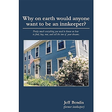 Why on Earth Would Anyone Want to Be an Innkeeper?: Pretty Much Everything You Need to Know on How to Find