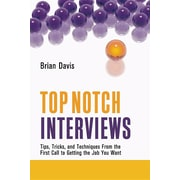 Top Notch Interviews: Tips, Tricks, and Techniques from the First Call to Getting the Job You Want