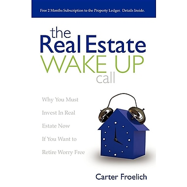 The Real Estate Wake Up Call: Why You Must Invest in Real Estate Now If You Want to Retire Worry Free