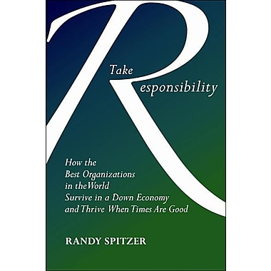 Take Responsibility: How the Best Organizations in the World Survive in a Down Economy and Thrive When Times Are Good