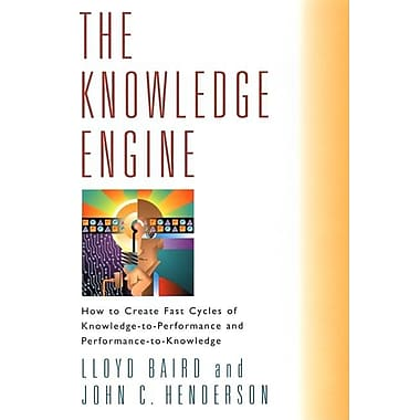 The Knowledge Engine: How to Create Fast Cycles of Knowledge to Performance and Performance to Knowledge