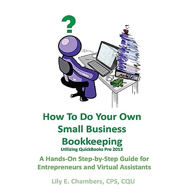 How to Do Your Own Small Bus Bookkeeping Utilizing QuickBooks Pro 2013- A Step-By-Step for Entrepreneurs & Virtual Assistants