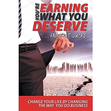 You Re Earning What You Deserve and That Sucks - Improve Your Business and Your Life by Changing the Way You Do Business