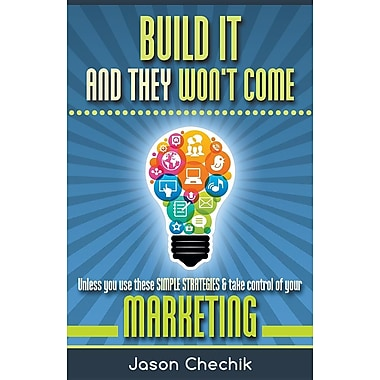 Build It and They Won't Come: Unless You Use These Simple Strategies & Take Control of Your Marketing