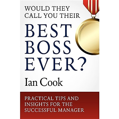 Would They Call You Their Best Boss Ever?: Practical Tips and Insights for the Successful Manager